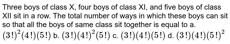 Three boys of class X, four boys of class XI, and five boys   of class XII sit in a row. The total number of ways in which these boys can sit   so that all the boys of same class sit together is equal to a. `(3!)^2(4!)(5!)`    b. `(3!)(4!)^2(5!)`     c. `(3!)(4!)(5!)`    d. `(3!)(4!)(5!)^2`