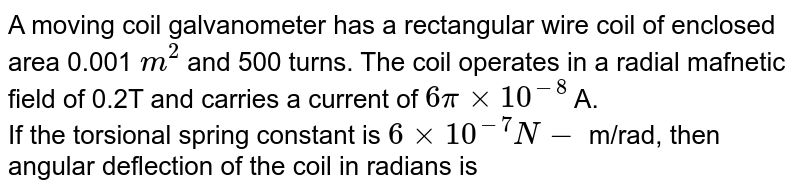 A moving coil galvanometer has a rectangular wire coil of enclosed area 0.001 `m^(2)` and 500 turns. The coil operates in a radial mafnetic field of 0.2T and carries a current of `6pixx10^(-8)` A. <br> If the torsional spring constant is `6xx10^(-7)N-` m/rad, then angular deflection of the coil in radians is