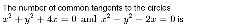 The number of common tangents to the circles <br> `x^(2)+y^(2)+4x=0 and x^(2) +y^(2)-2x=0` is
