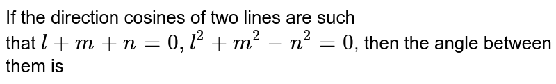 If the direction cosines of two lines are such <br> that `l+m+n=0,l^(2)+m^(2)-n^(2)=0`, then the angle between them is