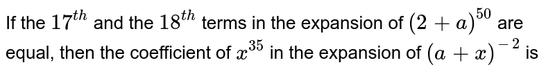 If the `17^(th)` and the `18^(th)` terms in the expansion of `(2+a)^(50)` are equal, then the coefficient of `x^(35)` in the expansion of `(a+x)^(-2)` is