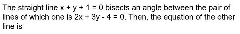 The straight line x + y + 1 = 0 bisects an angle between the pair of lines of which one is 2x + 3y - 4 = 0. Then, the equation of the other line is