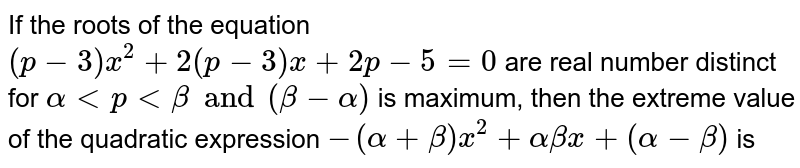 If the roots of the equation `(p-3) x^(2) + 2(p -3) x + 2p-5 =0` are real number distinct for `alpha lt p lt beta and (beta - alpha)` is maximum, then the extreme value of the quadratic expression `-(alpha + beta) x^(2) + alpha beta x+ (alpha -beta)` is