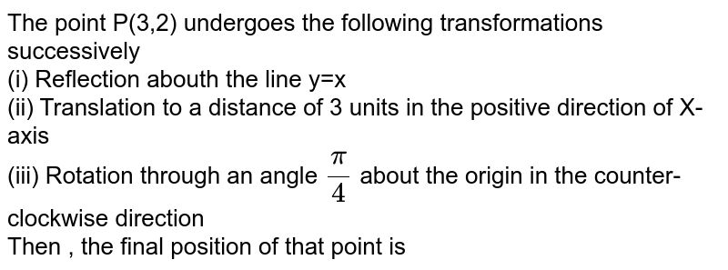 The point P(3,2) undergoes the following transformations successively <br> (i) Reflection abouth the line y=x <br> (ii) Translation to a distance of 3 units in the positive direction of X-axis <br> (iii) Rotation through an angle `(pi)/(4)` about the origin in the counter-clockwise direction <br> Then , the final position of that point is