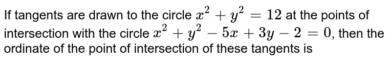 If tangents are drawn to the circle `x^(2) + y^(2) = 12` at the points of intersection with the circle `x^(2) + y^(2) -5x + 3y -2 =0`, then the ordinate of the point of intersection of these tangents is