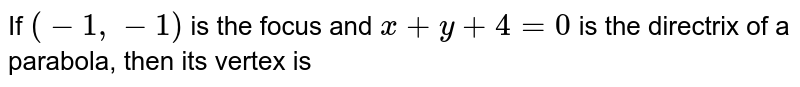 If `(-1,-1)` is the focus and `x + y + 4=0` is the directrix of a parabola, then its vertex is