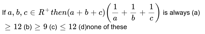 If `a ,b ,c in  R^+t h e n(a+b+c)(1/a+1/b+1/c)` is always (a)`geq12` (b)`geq9`  (c)`lt=12` (d)none of these``
