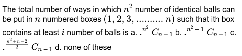 The total   number of ways in which `n^2` number of   identical balls can be put in `n` numbered   boxes `(1,2,3,.......... n)` such that   ith box contains at least `i` number of   balls is a. `.^(n^2)C_(n-1)`    b. `.^(n^2-1)C_(n-1)`  c.   `.^((n^2+n-2)/2)C_(n-1)`    d. none of these