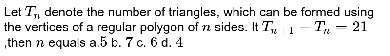 Let `T_n` denote the   number of triangles, which can be formed using the vertices of a regular   polygon of `n` sides. It `T_(n+1)-T_n=21` ,then `n` equals a.`5`  b. `7`  c. `6`  d.   `4`