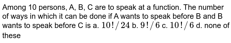Among 10 persons, A, B, C are   to speak at a function. The number of ways in which it can be done if A wants   to speak before B and B wants to speak before C is a. `10 !//24`    b. `9!//6`    c. `10 !//6`    d. none of these