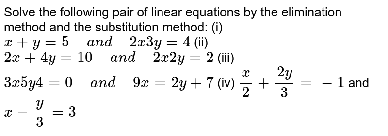 """Solve the   following pair of linear equations by the elimination method and the   substitution method: (i)  `x+y=5""""\ """"a n d""""\ """"2x 3y=4`  (ii) `2x+4y=10""""\ """"a n d""""\ """"2x 2y=2`  (iii) `3x 5y 4=0""""\ """"a n d""""\ """"9x=2y+7`  (iv) `x/2+(2y)/3=-1` and `x-y/3=3`"""