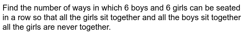 Find the number of ways in which 6 boys and 6 girls can be seated in a   row so that all the girls sit together and all the boys sit together all the girls are never together.