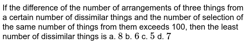 If the difference of the number of arrangements of   three things from a certain number of dissimilar things and the number of   selection of the same number of things from them exceeds 100, then the least   number of dissimilar things is  a. `8`    b. `6`    c. `5`    d. `7`