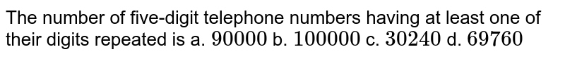 The number of five-digit telephone numbers having   at least one of their digits repeated is a. `90000`    b. `100000`    c. `30240`    d. `69760`