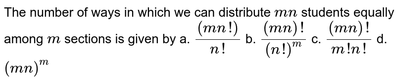 The number of ways in which we can distribute `m n` students   equally among `m` sections is   given by a. `((m n !))/(n !)`    b. `((m n)!)/((n !)^m)`    c. `((m n)!)/(m ! n !)`    d. `(m n)^m`