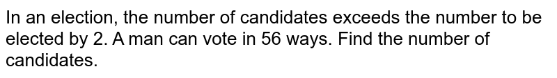 In an election, the number of candidates   exceeds the number to be elected by 2. A man can vote in 56 ways. Find the   number of candidates.