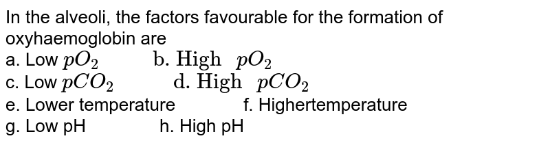 """In the alveoli, the factors favourable for the formation of oxyhaemoglobin are  <br> a. Low `pO_(2)""""        b. High """"pO_(2)` <br>  c. Low `pCO_(2)""""         d. High """"pCO_(2)` <br>  e. Lower temperature`""""        """"` f. Highertemperature  <br> g. Low pH`""""         """"` h. High pH"""