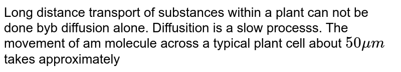 Long distance transport of substances within a plant can not be done byb diffusion alone. Diffusition is a slow processs. The movement of am molecule across a typical plant cell about `50mum` takes approximately