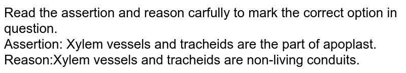 Read the assertion and reason carfully to mark the correct option in question. <br> Assertion: Xylem vessels and tracheids are the part of apoplast. <br> Reason:Xylem vessels and tracheids are non-living conduits.