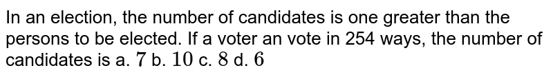 In an election, the number of candidates is one   greater than the persons to be elected. If a voter an vote in 254 ways, the   number of candidates is a. `7`    b. `10`    c. `8`    d. `6`
