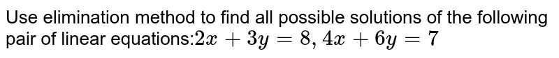 """Use elimination method to find all possible solutions of the   following pair of linear equations: `2x+3y=""""8""""\ 4x+6y=7\ `"""