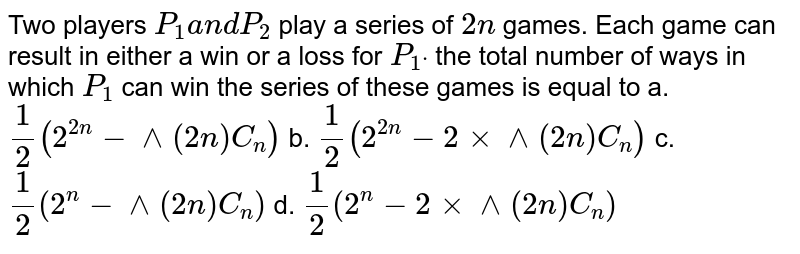 """Two players `P_1a n dP_2` play a   series of `2n` games. Each game can result in either a win or a loss for `P_1dot` the total   number of ways in which `P_1` can win the   series of these games is equal to a. `1/2(2^(2n)-^ """"^(2n)C_n)`    b. `1/2(2^(2n)-2xx^""""^(2n)C_n)`     c. `1/2(2^n-^""""^(2n)C_n)`    d. `1/2(2^n-2xx^""""^(2n)C_n)`"""