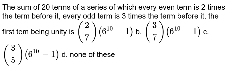 The sum of 20 terms of a series   of which every even term is 2 times the term before it, every odd term is 3   times the term before it, the first tem being unity is  `(2/7)(6^(10)-1)` b. `(3/7)(6^(10)-1)`  c.`(3/5)(6^(10)-1)` d. none of these