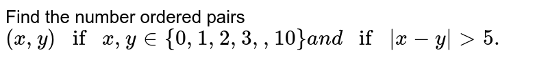Find the number ordered pairs `(x ,y)ifx ,y in {0,1,2,3,  , 10}a n dif|x-y|> 5.`