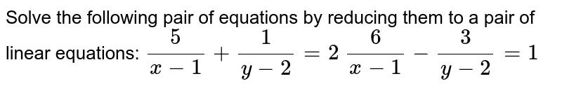Solve the following pair of equations by reducing   them to a pair of linear equations: `5/(x-1)+1/(y-2)=2`  `6/(x-1)-3/(y-2)=1`