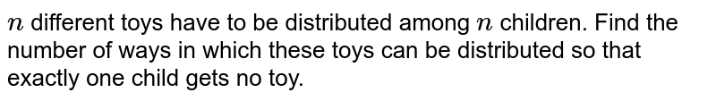 `n` different toys have to be distributed among `n` children. Find the number of ways in which these toys can be distributed so that   exactly one child gets no toy.