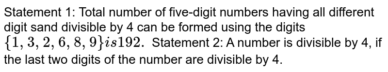 Statement 1: Total number of five-digit numbers   having all different digit sand divisible by 4 can be formed using the digits   `{1,3,2,6,8,9}i s192.`  Statement 2: A number is divisible by 4, if the   last two digits of the number are divisible by 4.