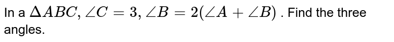 """In a `DeltaA B C ,""""""""""""""""/_C=3,""""""""/_B=2(/_A+/_B)""""""""` . Find the three angles."""