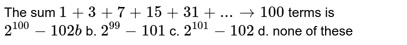 The sum `1+3+7+15+31+...to100` terms is `2^(100)-102 b` b. `2^(99)-101`  c. `2^(101)-102` d. none of these