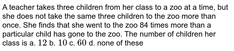 A teacher takes three children from her class to a   zoo at a time, but she does not take the same three children to the zoo more   than once. She finds that she went to the zoo 84 times more than a particular   child has gone to the zoo. The number of children  her class is a. `12`    b. `10`    c. `60`    d. none of these