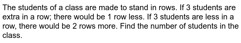 The students of   a class are made to stand in rows. If 3 students are extra in a row; there   would be 1 row less. If 3 students are less in a row, there would be 2 rows   more. Find the number of students in the class.