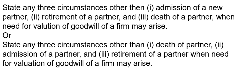State any three circumstances other then (i) admission of a new partner, (ii) retirement of a partner, and (iii) death of a partner, when need for valution of goodwill of a firm may arise. <br> Or <br> State any three circumstances other than (i) death of partner, (ii) admission of a partner, and (iii) retirement of a partner when need for valuation of goodwill of a firm may arise.