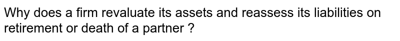Why does a firm revaluate its assets and reassess its liabilities on retirement or death of a partner ?