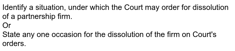 Identify a situation, under which the Court may order for dissolution of a partnership firm.  <br> Or <br> State any one occasion for the dissolution of the firm on Court's orders.