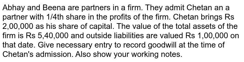 Abhay and Beena are partners in a firm. They admit Chetan an a partner with 1/4th share in the profits of the firm. Chetan brings Rs 2,00,000 as his share of capital. The value of the total assets of the firm is Rs 5,40,000 and outside liabilities are valued Rs 1,00,000 on that date. Give necessary entry to record goodwill at the time of Chetan's admission. Also show your working notes.