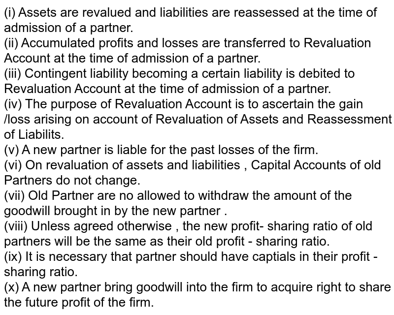 (i) Assets are revalued and liabilities are reassessed at the time of admission of a partner.  <br>  (ii) Accumulated profits and losses are transferred to Revaluation Account at the time of admission of a partner.   <br>  (iii) Contingent liability becoming a certain liability is debited to Revaluation Account at the time of admission of a partner.   <br>  (iv) The purpose of Revaluation Account is to ascertain the gain /loss arising on account of Revaluation of Assets and Reassessment of Liabilits.   <br>  (v) A new partner is liable for the past losses of the firm.  <br> (vi) On revaluation of assets and liabilities , Capital Accounts of old Partners do not change.   <br>  (vii) Old Partner are no allowed to withdraw the amount of the goodwill brought in by the new partner .  <br>  (viii) Unless agreed otherwise , the new profit- sharing ratio of old partners will be the same as their old profit - sharing ratio.   <br>  (ix) It is necessary that partner should have captials in their profit - sharing ratio.   <br> (x) A new partner bring goodwill into the firm to acquire right to share the future profit of the firm.