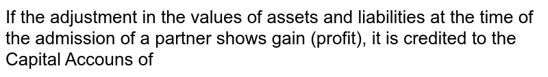 If the adjustment in the values of assets and liabilities at the time of the admission of a partner shows gain (profit), it is credited to the Capital Accouns of
