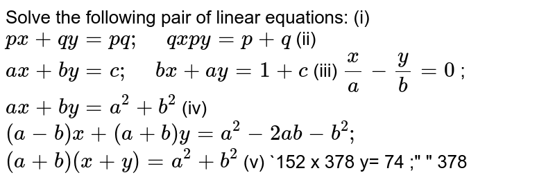 """Solve the following pair of linear   equations: (i)  `p x+q y=p  q ;""""\ """"q x  p y=p+q`  (ii)  `a x+b y=c ;""""\ """"b x+a y=1+c`  (iii)  `x/a-y/b=0` ; `a x+b y=a^2+b^2`  (iv)  `(a-b)x+(a+b)y=a^2-2a b-b^2;` `(a+b)(x+y)=a^2+b^2`  (v)  `152 x  378 y= 74 ;""""\ """" 378"""