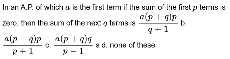 In an A.P. of which `a` is the first term if the sum of the first `p` terms is zero, then the sum of the next `q` terms is a. `(a(p+q)p)/(q+1)` b. `(a(p+q)p)/(p+1)`  c. `-(a(p+q)q)/(p-1)`  d. none of these