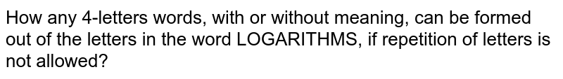 How any 4-letters words, with or without meaning, can be formed out of   the letters in the word LOGARITHMS, if repetition of letters is not allowed?