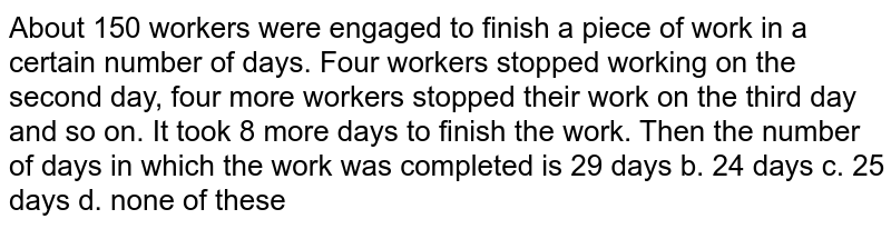 About 150 workers were engaged to finish a piece of work in a certain   number of days. Four workers stopped working on the second day, four more   workers stopped their work on the third day and so on. It took 8 more days to   finish the work. Then the number of days in which the work was completed is 29 days`` b. 24 days`` c. 25 days`` d. none of these