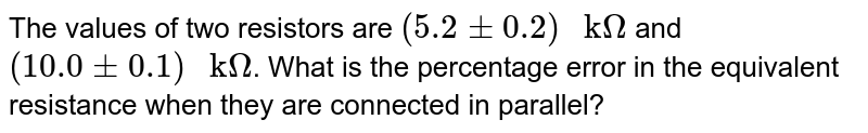 """The values of two resistors are `(5.2pm0.2)"""" k""""Omega` and `(10.0pm0.1)"""" k""""Omega`. What is the percentage error in the equivalent resistance when they are connected in parallel?"""