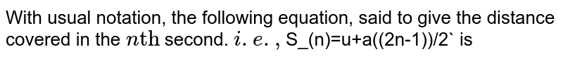 """With usual notation, the following equation, said to give the distance covered in the `n""""th""""` second. `i.e., <br> `S_(n)=u+a((2n-1))/2` is"""