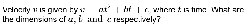 Velocity `v` is given by `v=at^(2)+bt+c`, where `t` is time. What are the dimensions of `a, b and c` respectively?