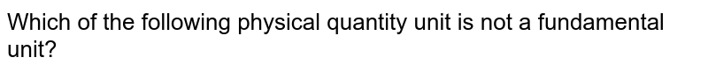 Which of the following physical quantity unit is not a fundamental unit?