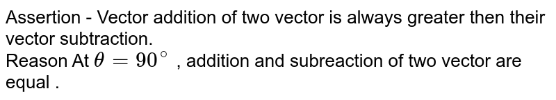 Assertion - Vector addition of two vector is always greater then their vector subtraction. <br> Reason   At `theta =90^(@)` , addition and subreaction of two vector are equal .